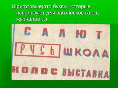 Шрифтовые(это буквы, которые используют для заголовков газет, журналов…)