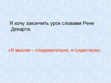 Я хочу закончить урок словами Рене Декарта: «Я мыслю – следовательно, я сущес...