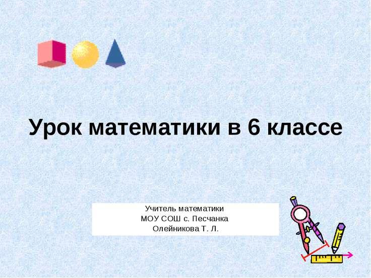 Урок математики в 6 классе Учитель математики МОУ СОШ с. Песчанка Олейникова ...