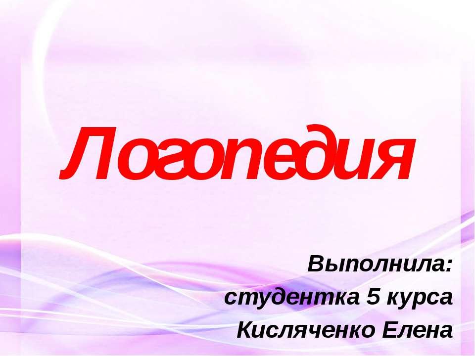 Логопедия Выполнила: студентка 5 курса Кисляченко Елена