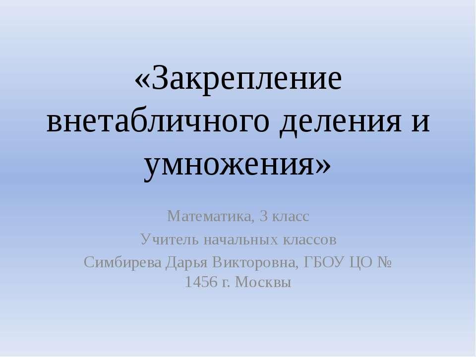 «Закрепление внетабличного деления и умножения» Математика, 3 класс Учитель н...