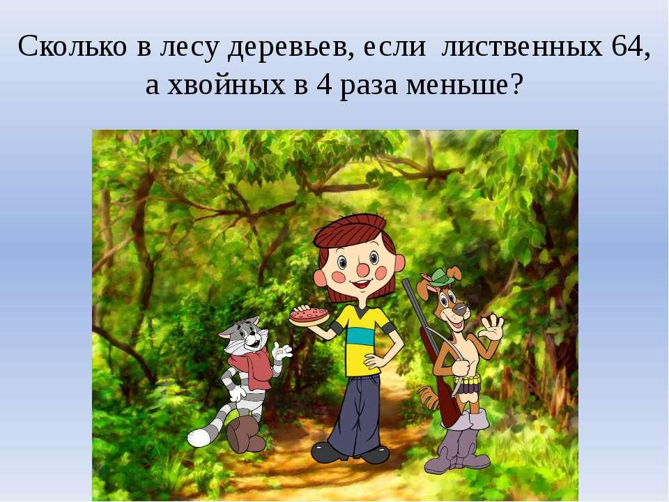 Сколько в лесу деревьев, если лиственных 64, а хвойных в 4 раза меньше?
