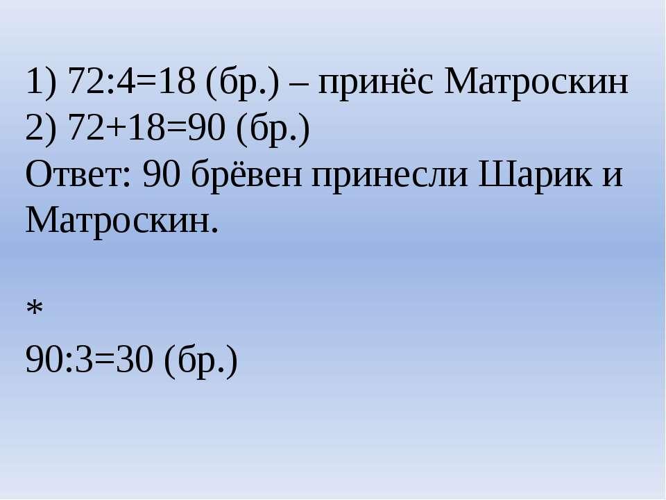1) 72:4=18 (бр.) – принёс Матроскин 2) 72+18=90 (бр.) Ответ: 90 брёвен принес...