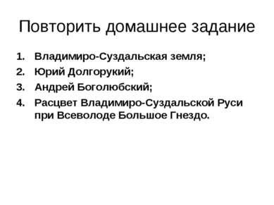 Повторить домашнее задание Владимиро-Суздальская земля; Юрий Долгорукий; Андр...