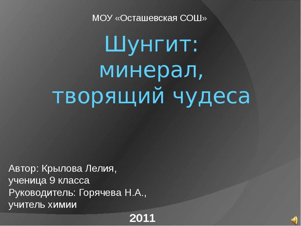Шунгит: минерал, творящий чудеса МОУ «Осташевская СОШ» 2011 Автор: Крылова Ле...