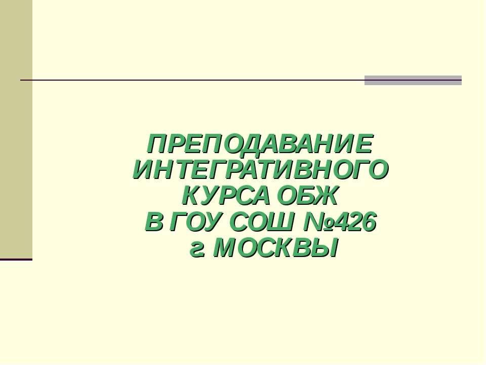 ПРЕПОДАВАНИЕ ИНТЕГРАТИВНОГО КУРСА ОБЖ В ГОУ СОШ № 426 г. МОСКВЫ
