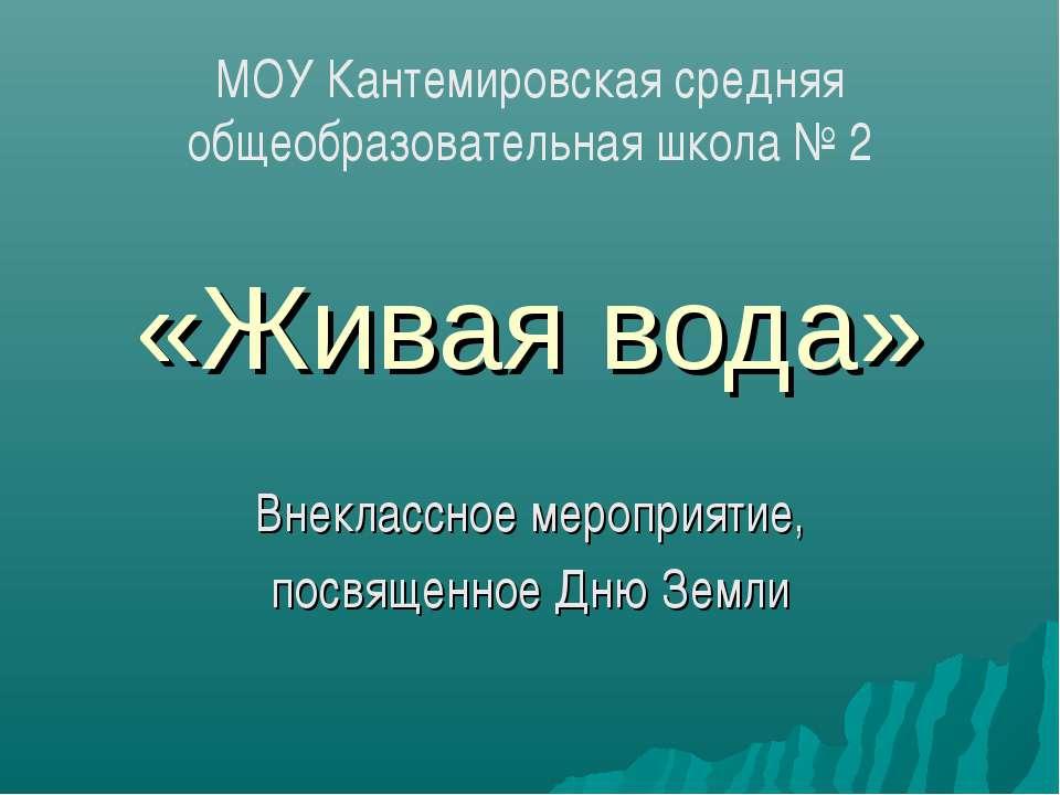 «Живая вода» Внеклассное мероприятие, посвященное Дню Земли МОУ Кантемировска...