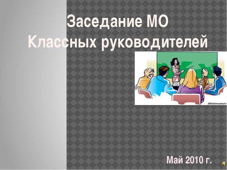Май 2010 г. Заседание МО Классных руководителей