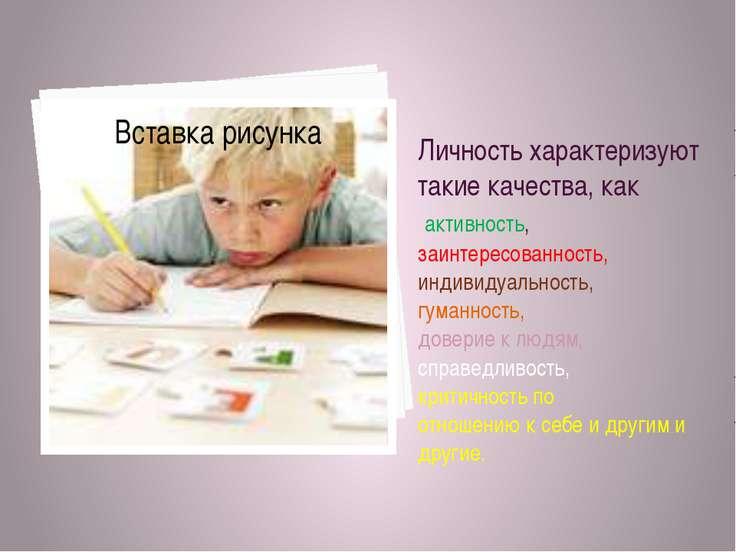 Личность характеризуют такие качества, как активность, заинтересованность, ин...