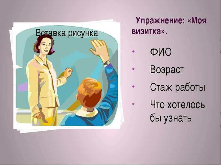 Упражнение: «Моя визитка». ФИО Возраст Стаж работы Что хотелось бы узнать
