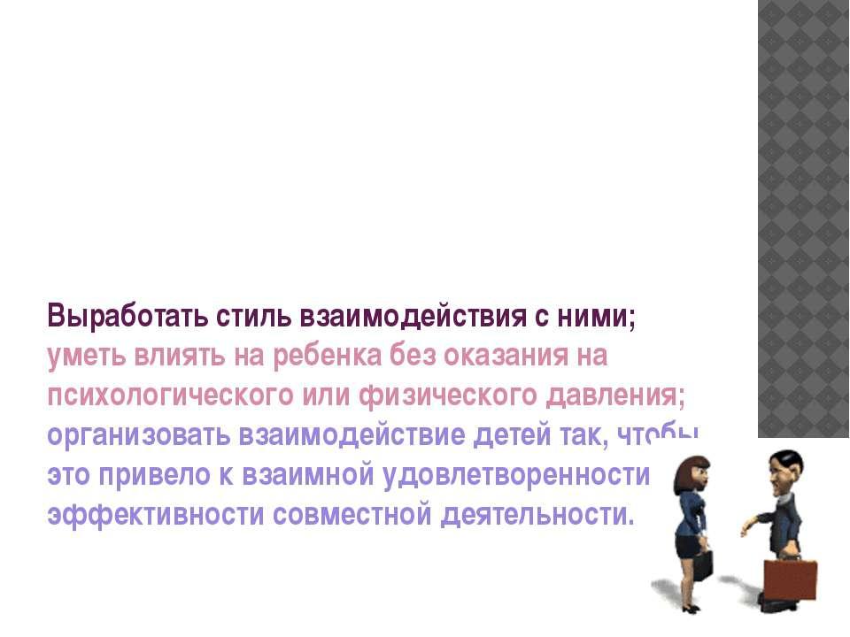 Выработать стиль взаимодействия с ними; уметь влиять на ребенка без оказания ...