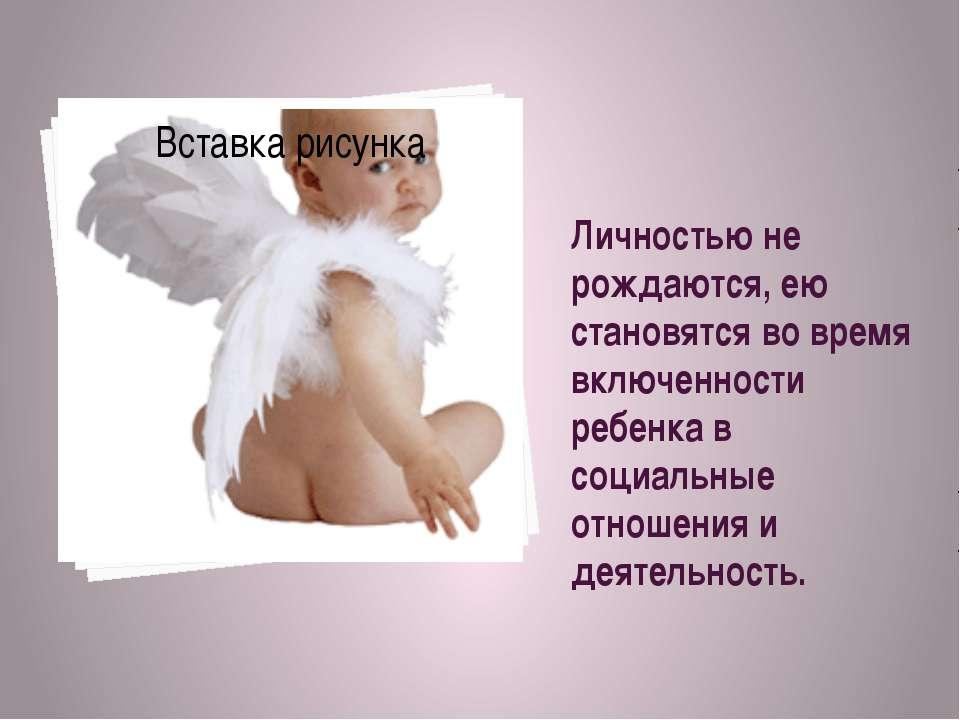 Личностью не рождаются, ею становятся во время включенности ребенка в социаль...