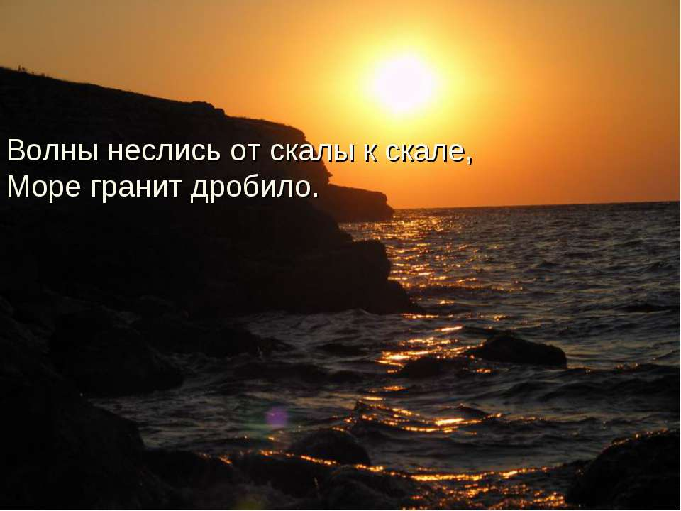 Волны неслись от скалы к скале, Море гранит дробило.