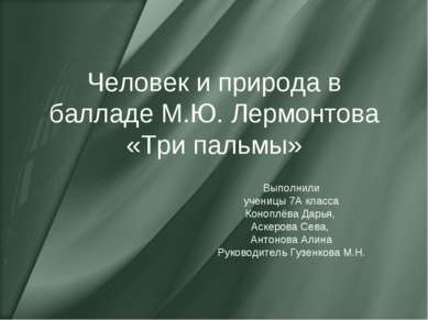 Человек и природа в балладе М.Ю. Лермонтова «Три пальмы» Выполнили ученицы 7А...
