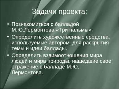 Задачи проекта: Познакомиться с балладой М.Ю.Лермонтова «Три пальмы». Определ...