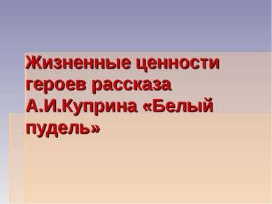 Жизненные ценности героев рассказа А.И.Куприна «Белый пудель»