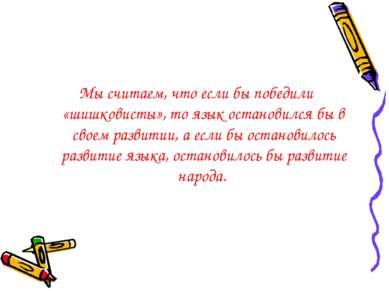 Мы считаем, что если бы победили «шишковисты», то язык остановился бы в своем...
