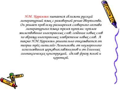Н.М. Карамзин пытается сблизить русский литературный язык с разговорной речью...