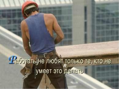Работать не любят только те, кто не умеет это делать