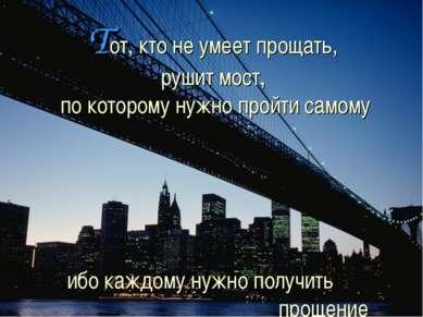 Тот, кто не умеет прощать, рушит мост, по которому нужно пройти самому ибо ка...