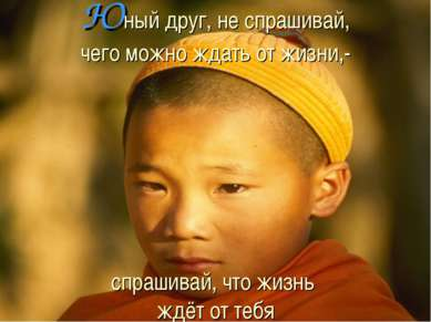 Юный друг, не спрашивай, чего можно ждать от жизни,- спрашивай, что жизнь ждё...