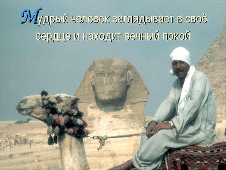 Мудрый человек заглядывает в своё сердце и находит вечный покой
