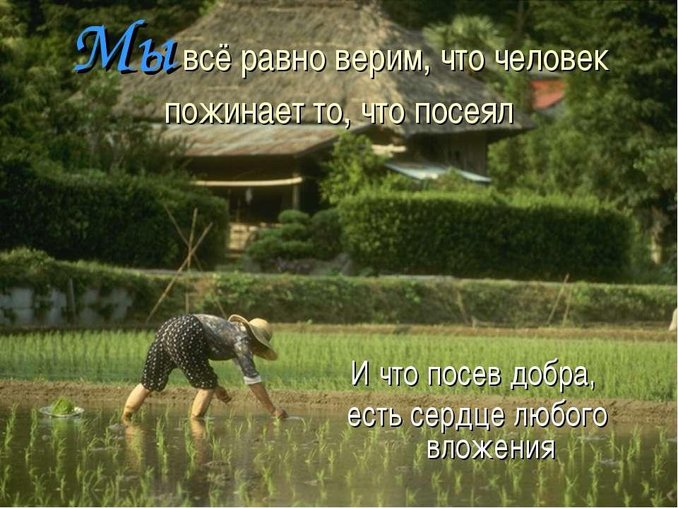 Мы всё равно верим, что человек пожинает то, что посеял И что посев добра, ес...