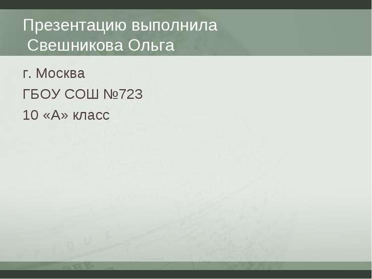 Презентацию выполнила Свешникова Ольга г. Москва ГБОУ СОШ №723 10 «А» класс