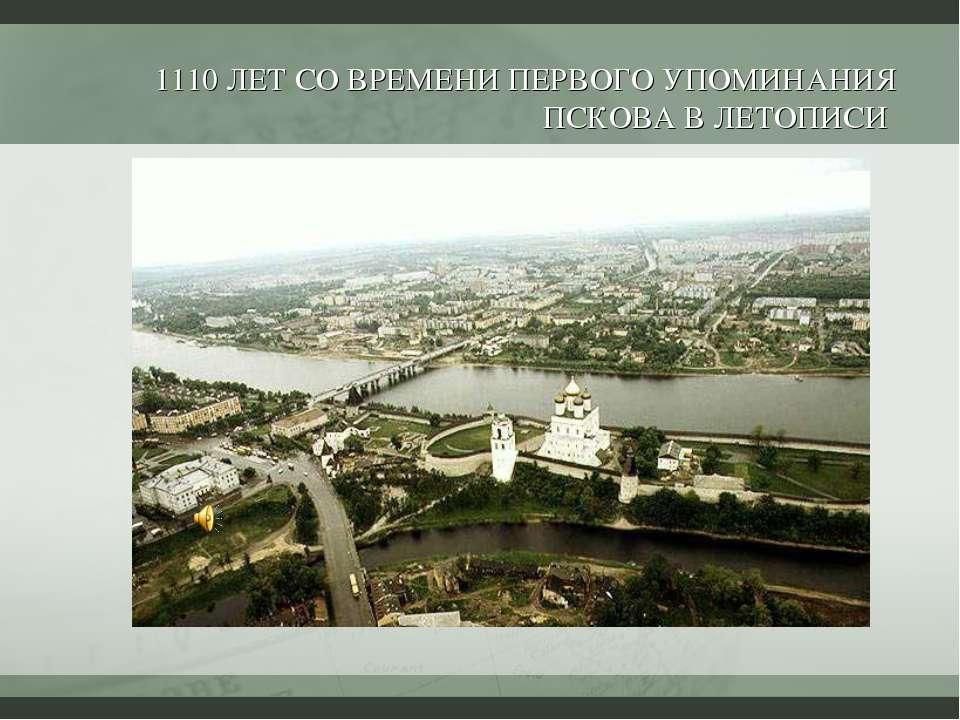 1110 ЛЕТ СО ВРЕМЕНИ ПЕРВОГО УПОМИНАНИЯ ПСКОВА В ЛЕТОПИСИ