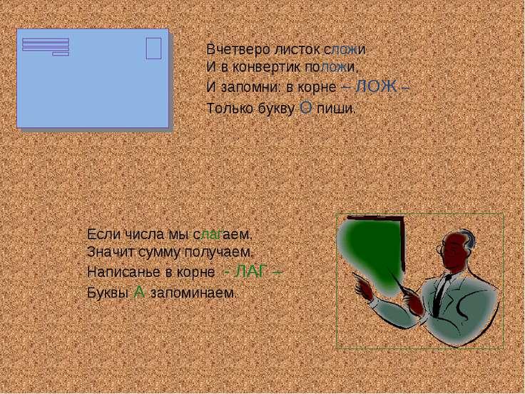 Вчетверо листок сложи И в конвертик положи, И запомни: в корне – ЛОЖ – Только...