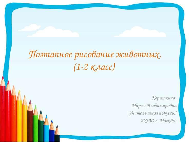 Поэтапное рисование животных. (1-2 класс) Корыткина Мария Владимировна Учител...