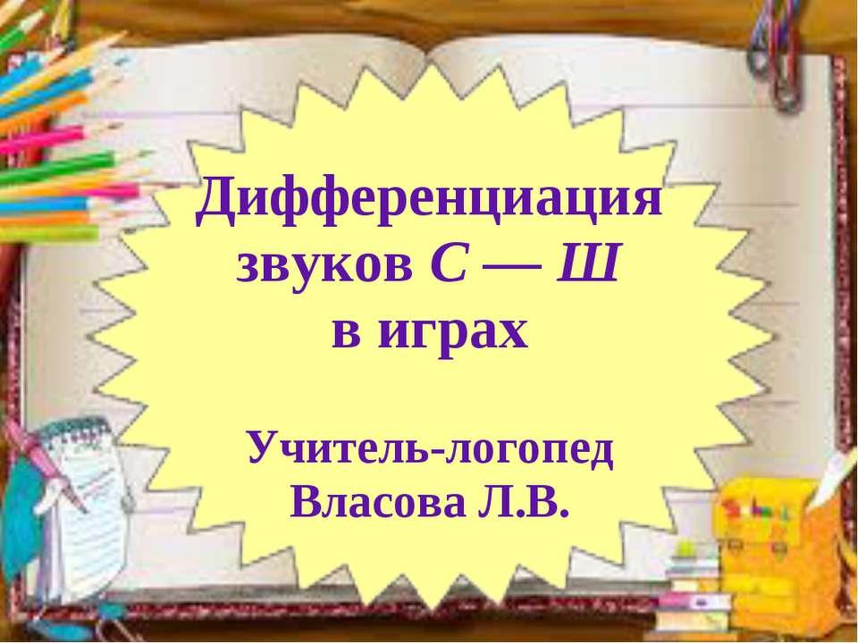 Дифференциация звуков С — Ш в играх Учитель-логопед Власова Л.В.