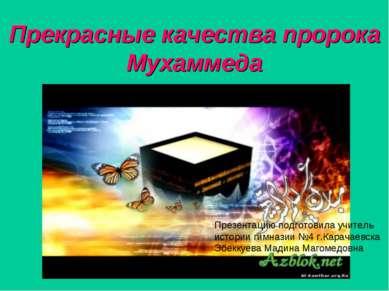 Прекрасные качества пророка Мухаммеда Презентацию подготовила учитель истории...