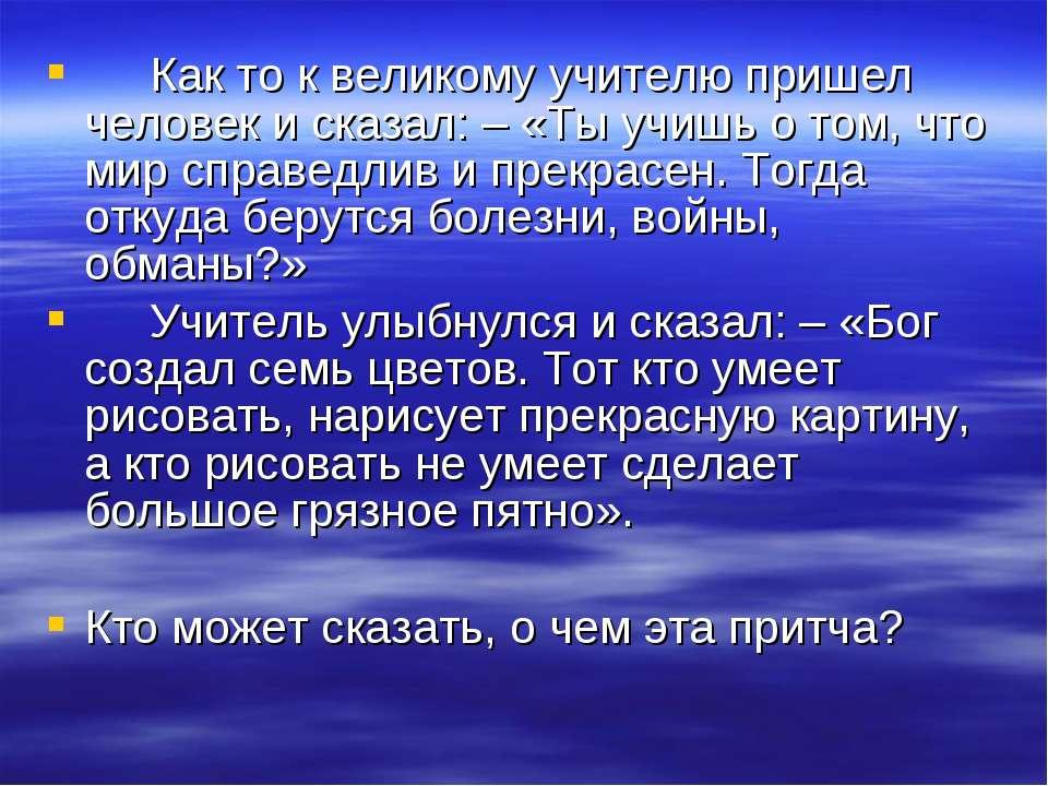 Как то к великому учителю пришел человек и сказал: – «Ты учишь о том, что мир...