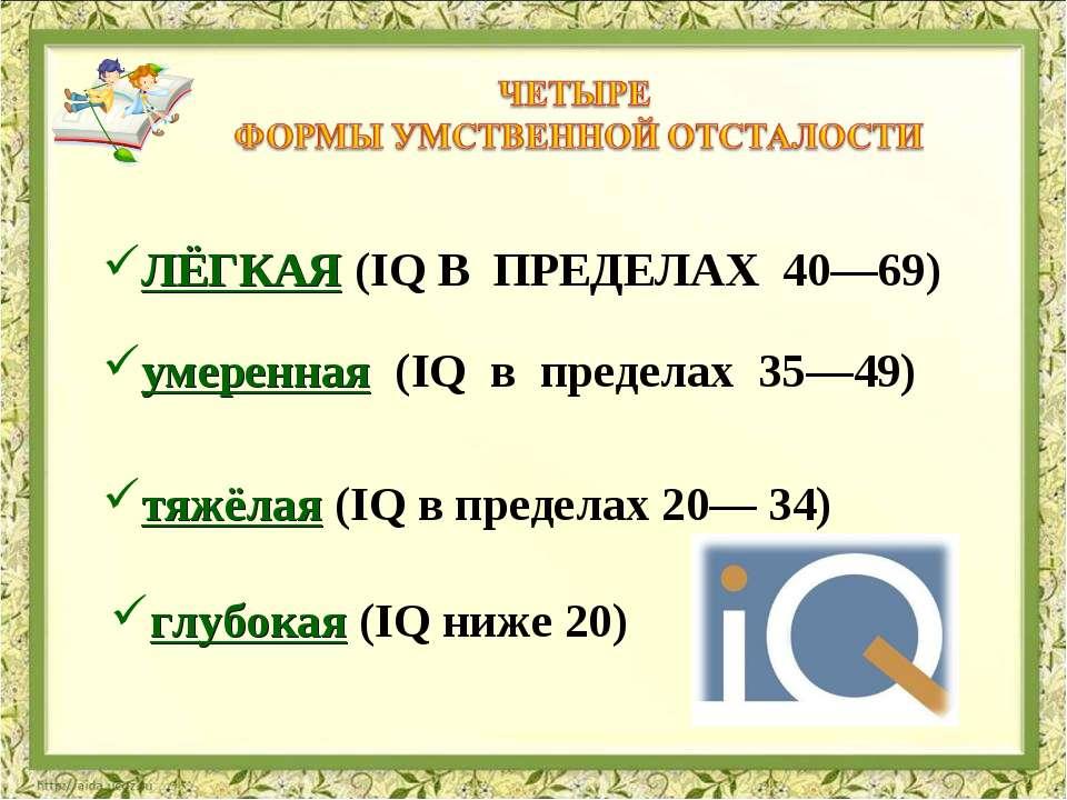 ЛЁГКАЯ (IQ В ПРЕДЕЛАХ 40—69) умеренная (IQ в пределах 35—49) тяжёлая (I...