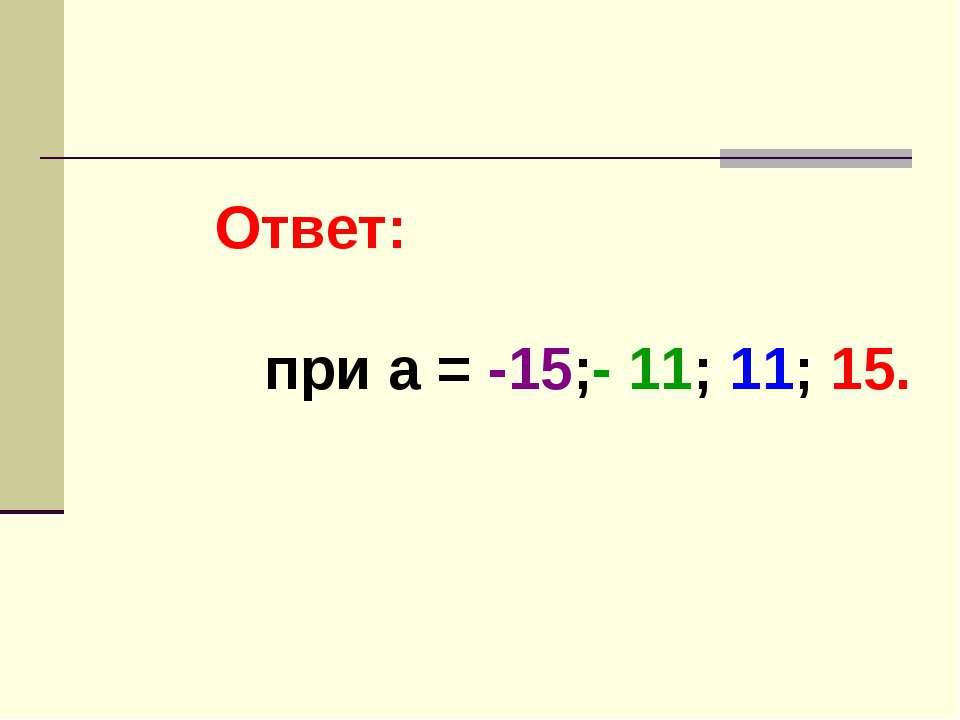 Ответ: при а = -15;- 11; 11; 15.