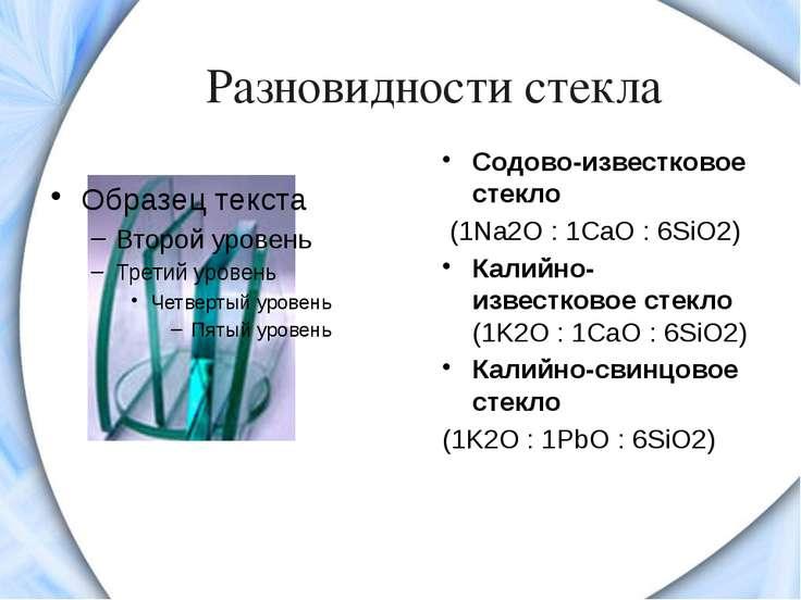 Разновидности стекла Содово-известковое стекло (1Na2O: 1CaO: 6SiO2) Калийно...