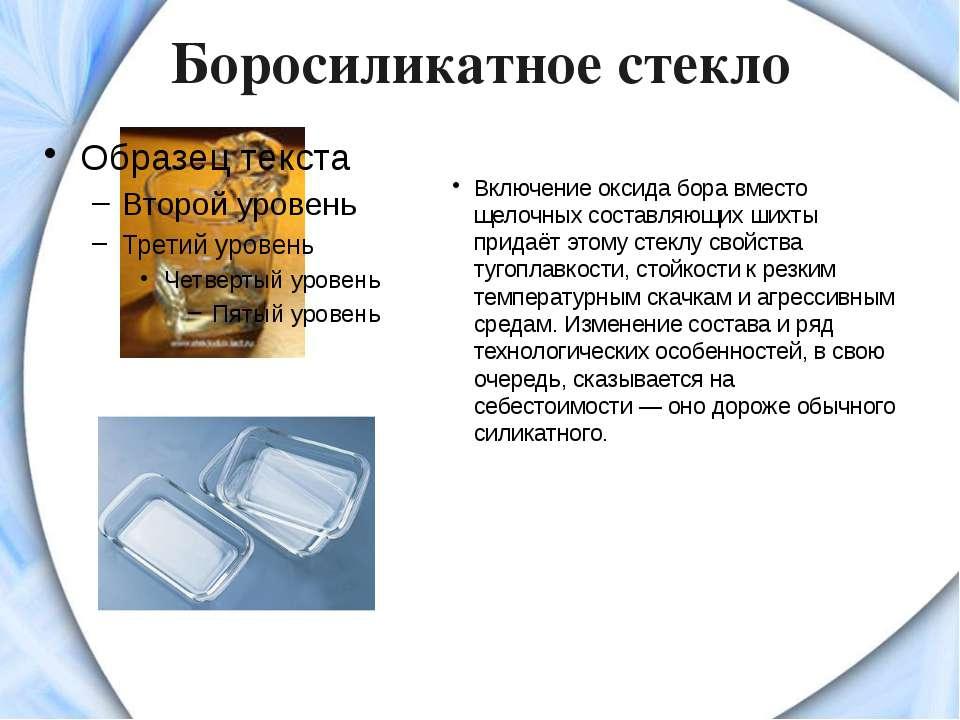 Боросиликатное стекло Включение оксида бора вместо щелочных составляющих шихт...
