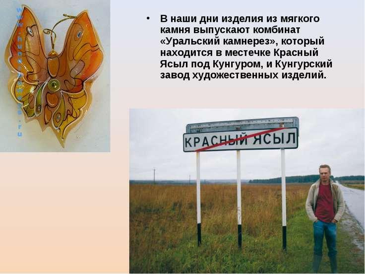 В наши дни изделия из мягкого камня выпускают комбинат «Уральский камнерез», ...