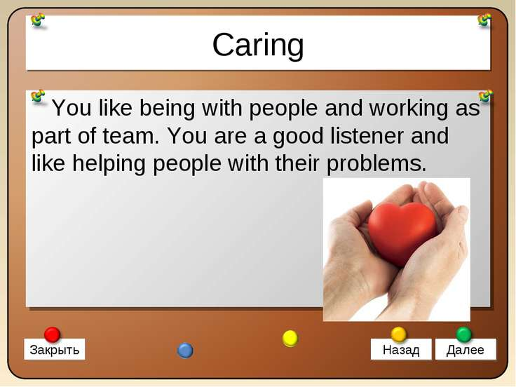 Caring You like being with people and working as part of team. You are a good...