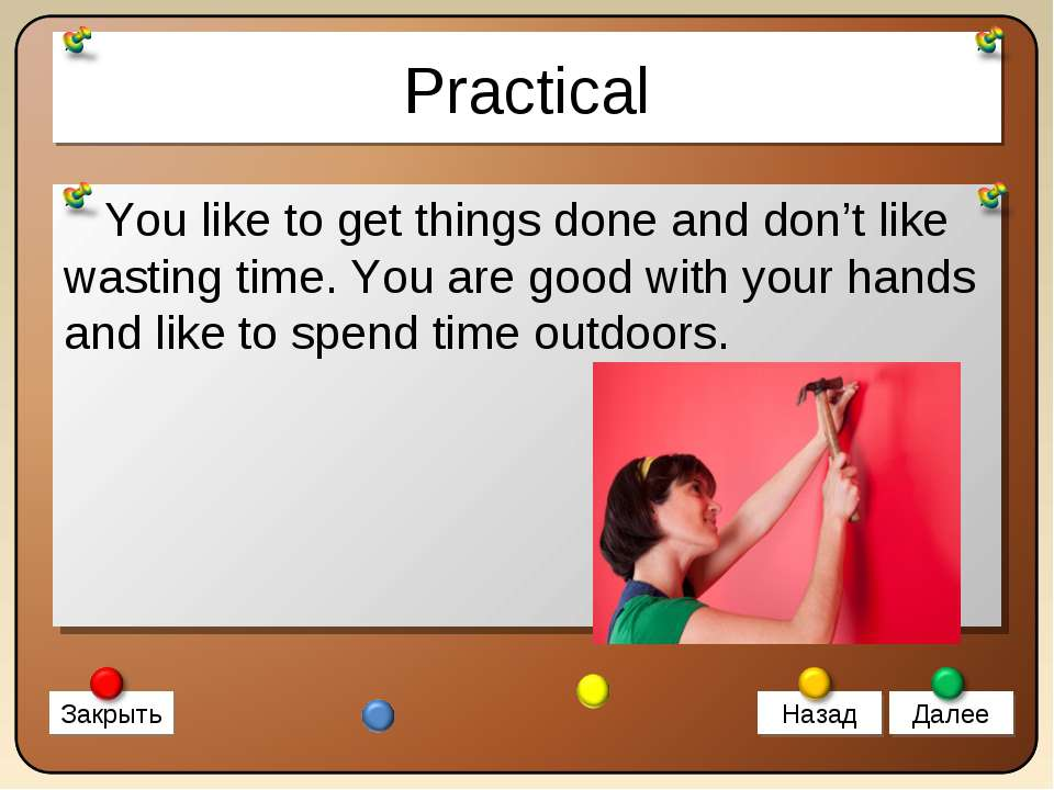 Practical You like to get things done and don't like wasting time. You are go...