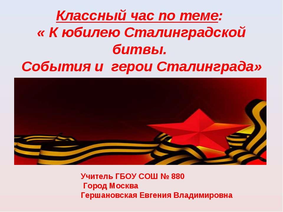 Классный час по теме: « К юбилею Сталинградской битвы. События и герои Сталин...