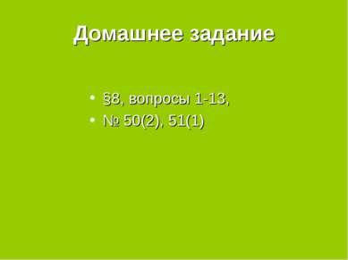Домашнее задание §8, вопросы 1-13, № 50(2), 51(1)
