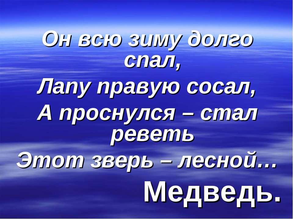 Он всю зиму долго спал, Лапу правую сосал, А проснулся – стал реветь Этот зве...