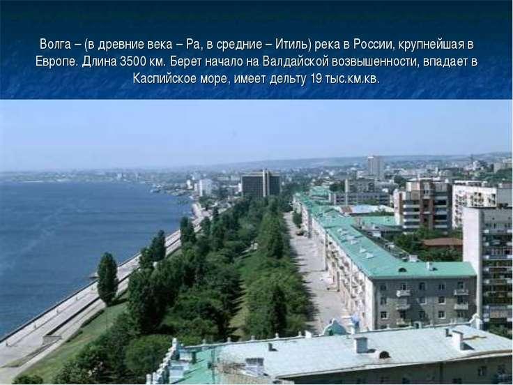 Волга – (в древние века – Ра, в средние – Итиль) река в России, крупнейшая в ...