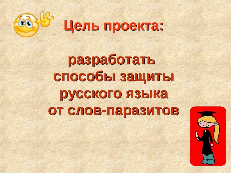 Цель проекта: разработать способы защиты русского языка от слов-паразитов