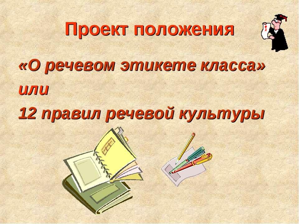 Проект положения «О речевом этикете класса» или 12 правил речевой культуры