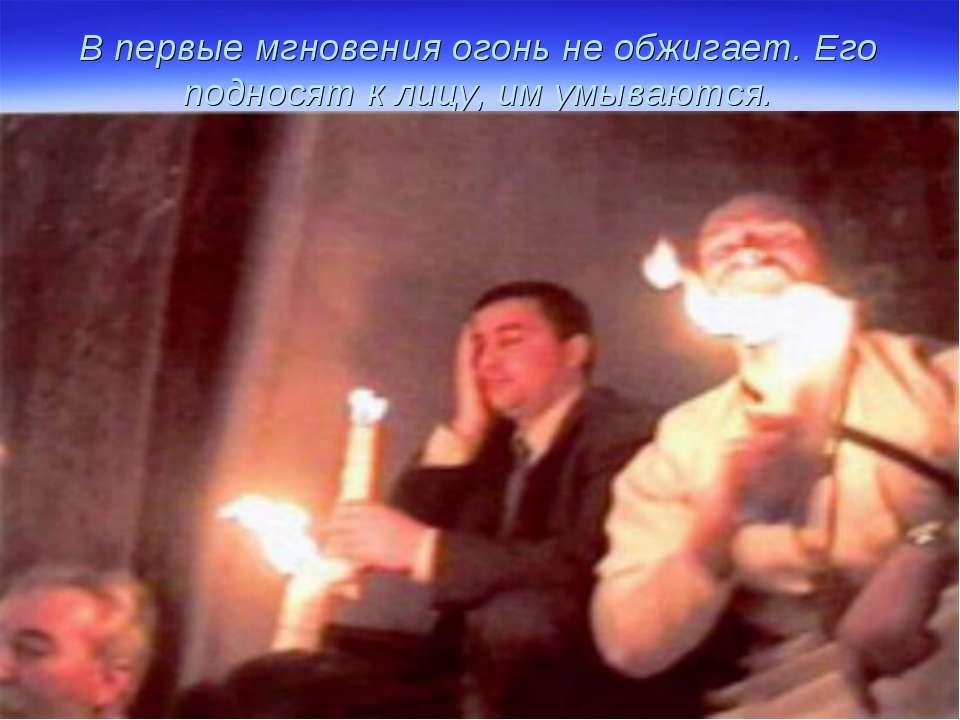 В первые мгновения огонь не обжигает. Его подносят к лицу, им умываются.