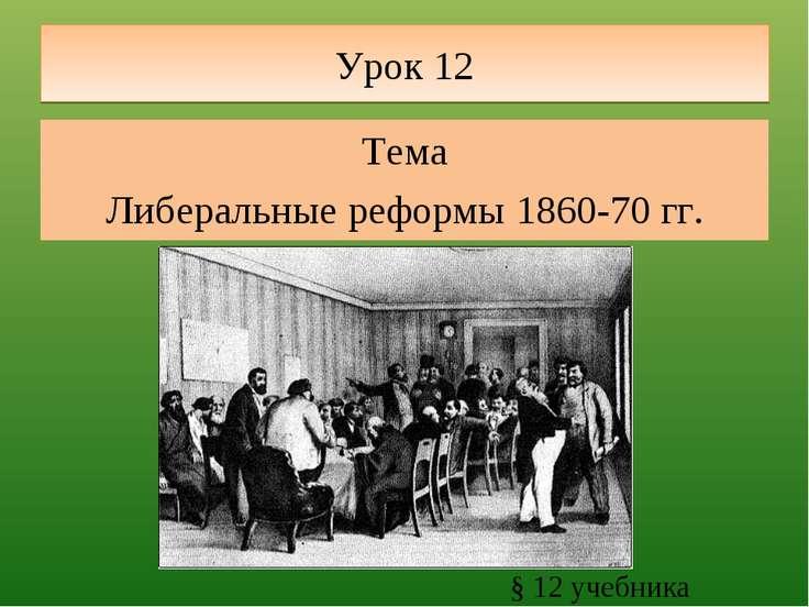 Урок 12 Тема Либеральные реформы 1860-70 гг. § 12 учебника