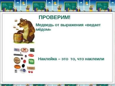 ПРОВЕРИМ! Медведь от выражения «ведает мёдом» Наклейка – это то, что наклеили